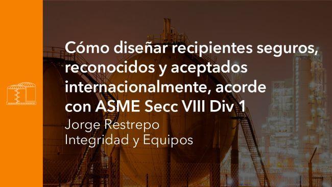 Cómo diseñar recipientes seguros, reconocidos y aceptados internacionalmente, acorde con ASME Secc VIII Div 1